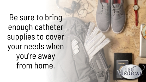 bring enough catheter supplies to cover you when you're away from home
