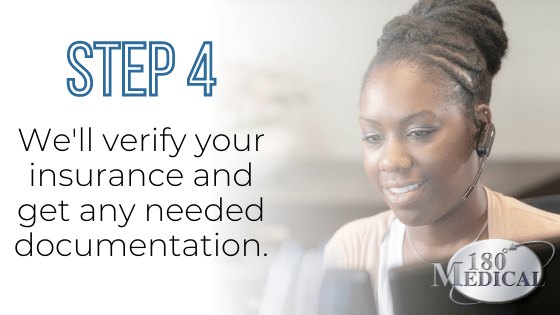 step 4 180 medical will verify your insurance and get any required documentation