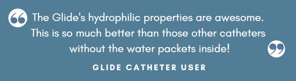 Glide Catheter User Quote - This is so much better than catheters without water packets.