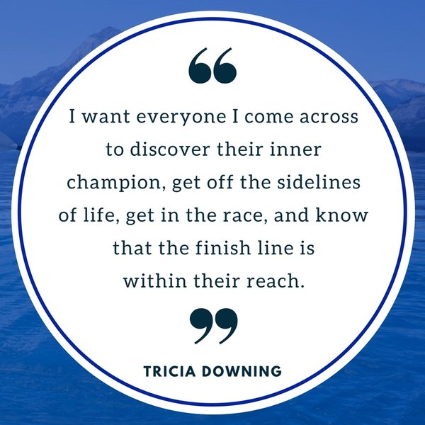 Tricia Downing quote: I want everyone to discover their inner champion.