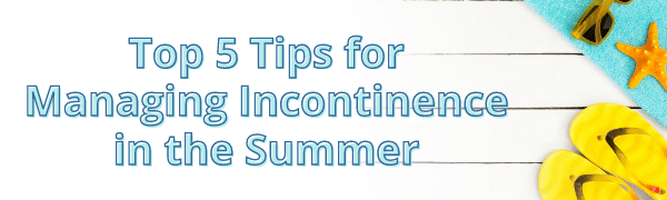 Top 5 Tips for Managing Incontinence in the Summer