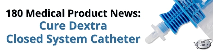 180 Medical Product News Cure Dextra Closed System Catheter