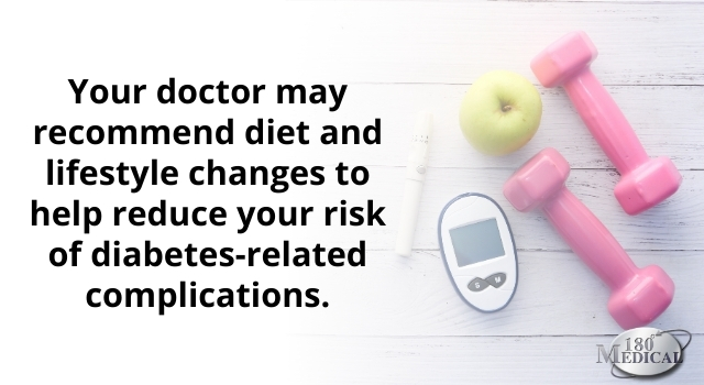 your doctor may recommend diet and lifestyle chanes to help reduce your risk of diabetes related complications