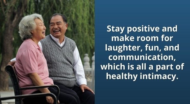 Stay positive and make room for laughter and fun, which is all part of healthy intimacy