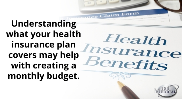 understanding what your health insurance plan covers may help with creating a monthly budget