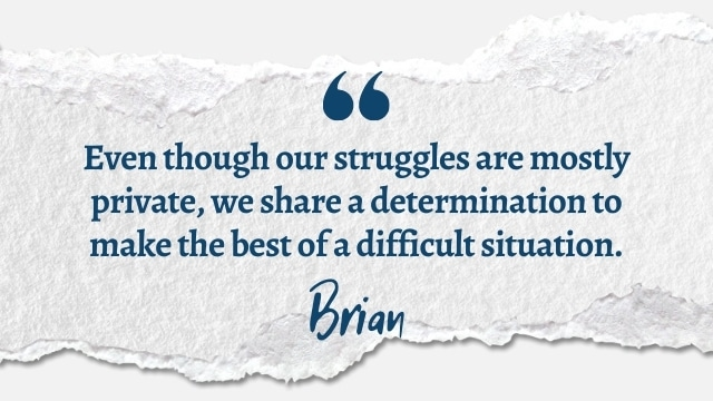 Even though our struggles are mostly private, we share a determination to make the best of a difficult situation.